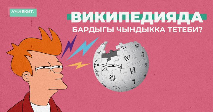 Википедияда бардыгы чындыкка тетеби?